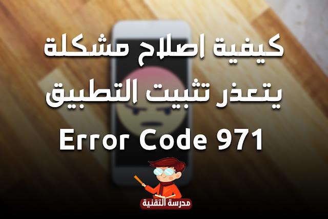 كيفية اصلاح مشكلة  يتعذر تثبيت التطبيق   Error Code 971