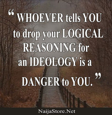 WHOEVER tells you to drop your LOGICAL REASONING for an IDEOLOGY is a DANGER to YOU