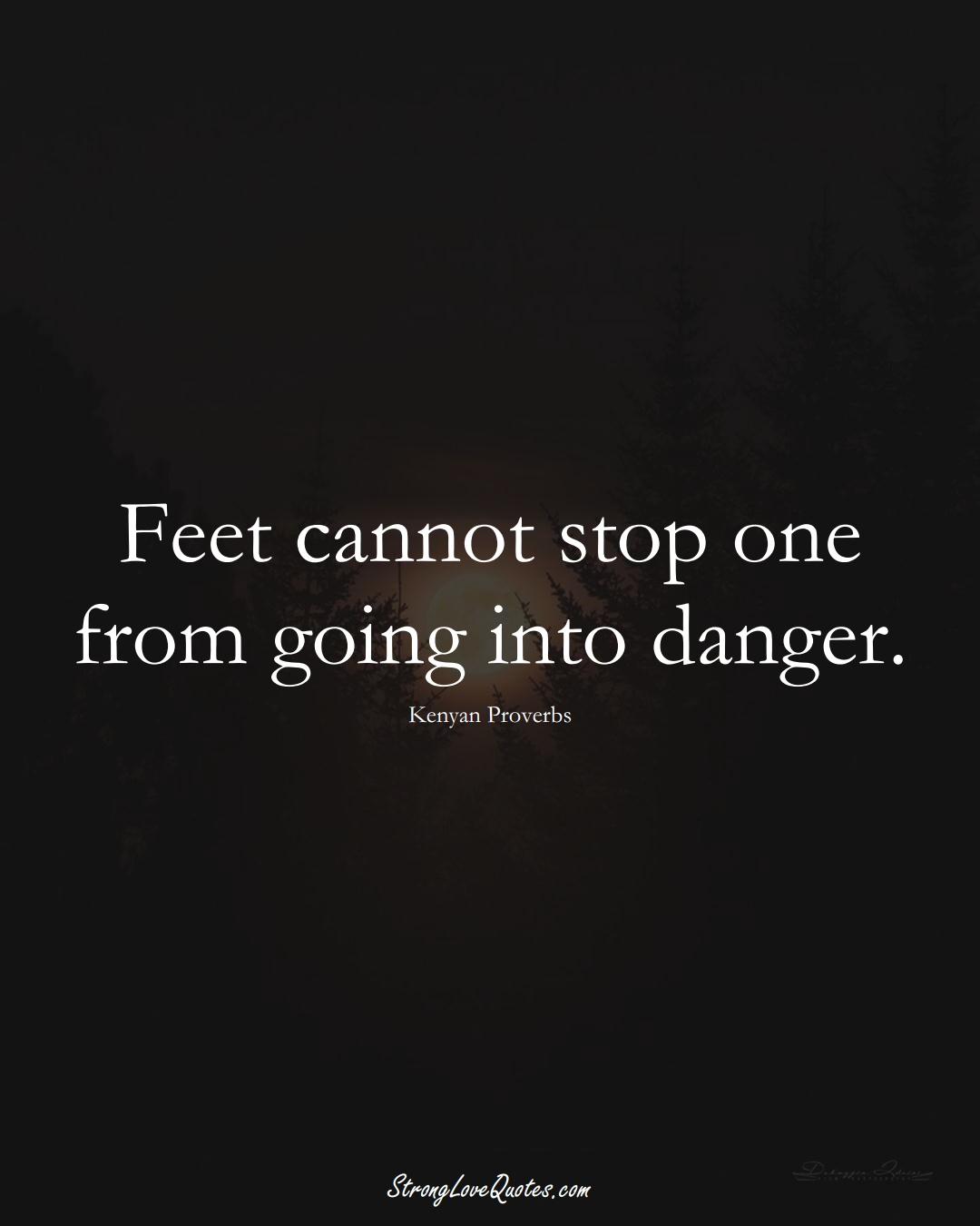 Feet cannot stop one from going into danger. (Kenyan Sayings);  #AfricanSayings