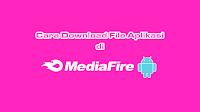 Cara Download File Aplikasi di Mediafire