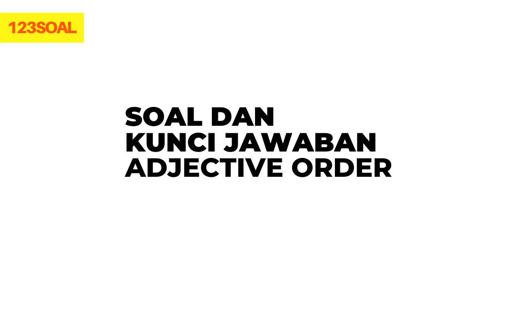 Soal dan Kunci Jawaban Adjective Order dan pembahasan lengkap untuk jenjang smp, sma dan smk dari soal un