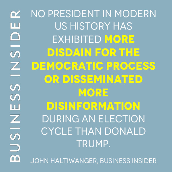 No president in modern US history has exhibited more disdain for the democratic process or disseminated more disinformation during an election cycle than Donald Trump. — John Haltiwanger, Business Insider
