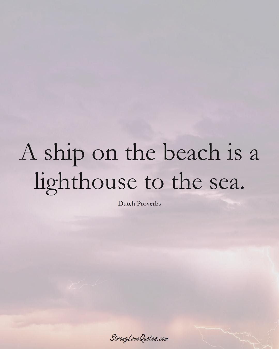 A ship on the beach is a lighthouse to the sea. (Dutch Sayings);  #EuropeanSayings