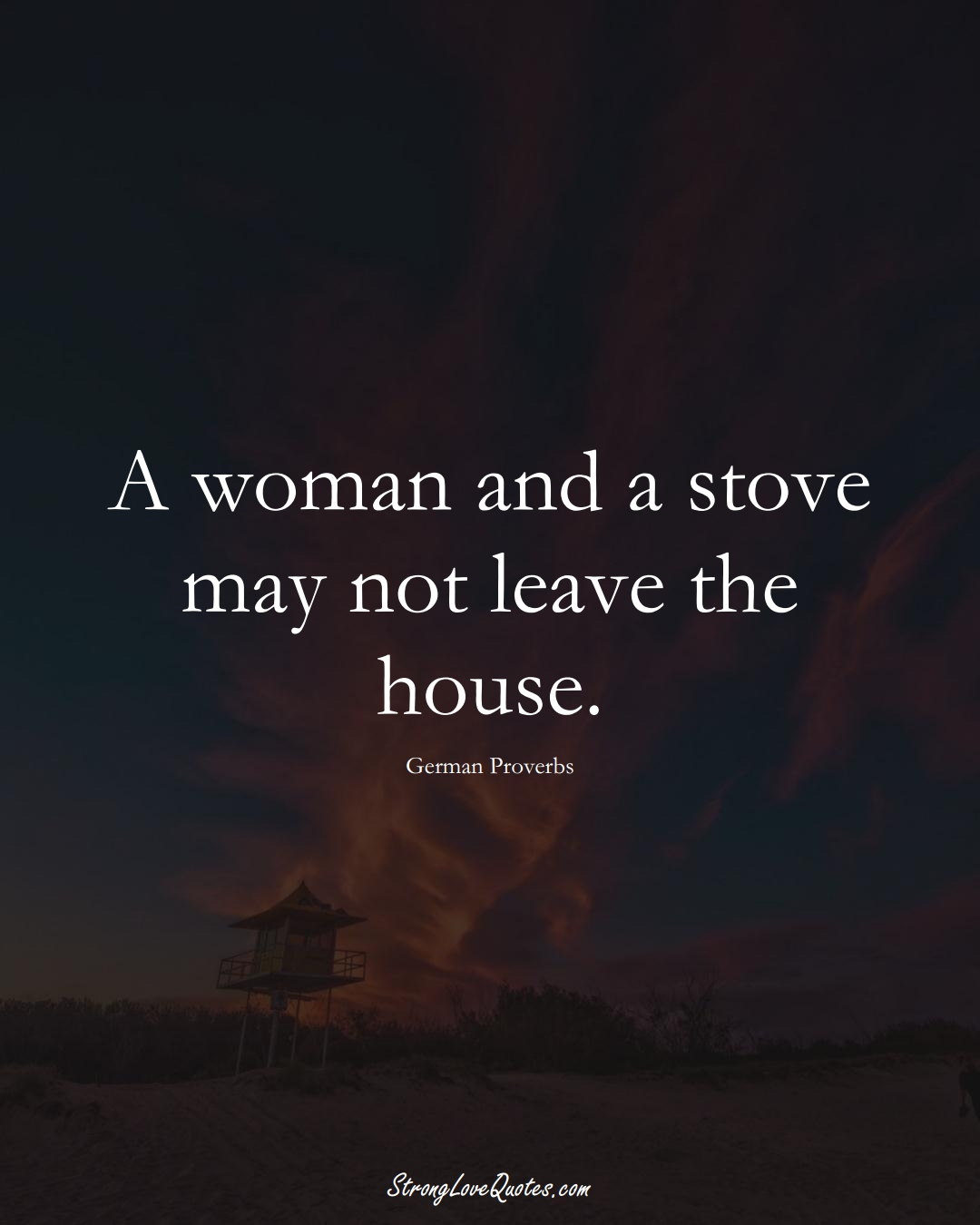 A woman and a stove may not leave the house. (German Sayings);  #EuropeanSayings