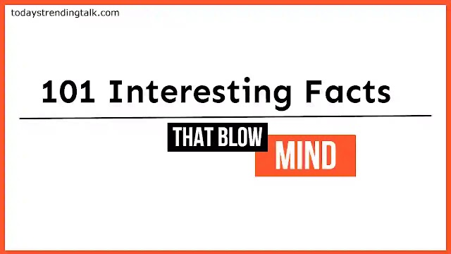 101 Unbelievable and Interesting Facts To Blow Your Mind