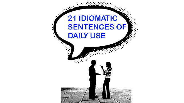 21 IDIOMATIC SENTENCES OF DAILY USE