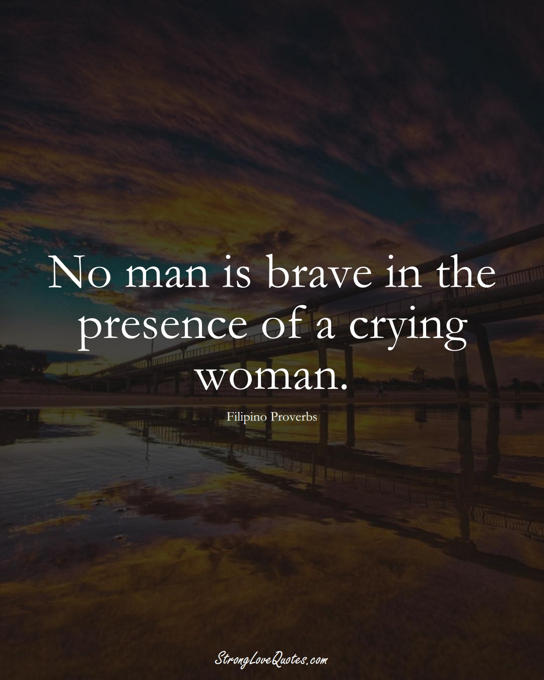No man is brave in the presence of a crying woman. (Filipino Sayings);  #AsianSayings