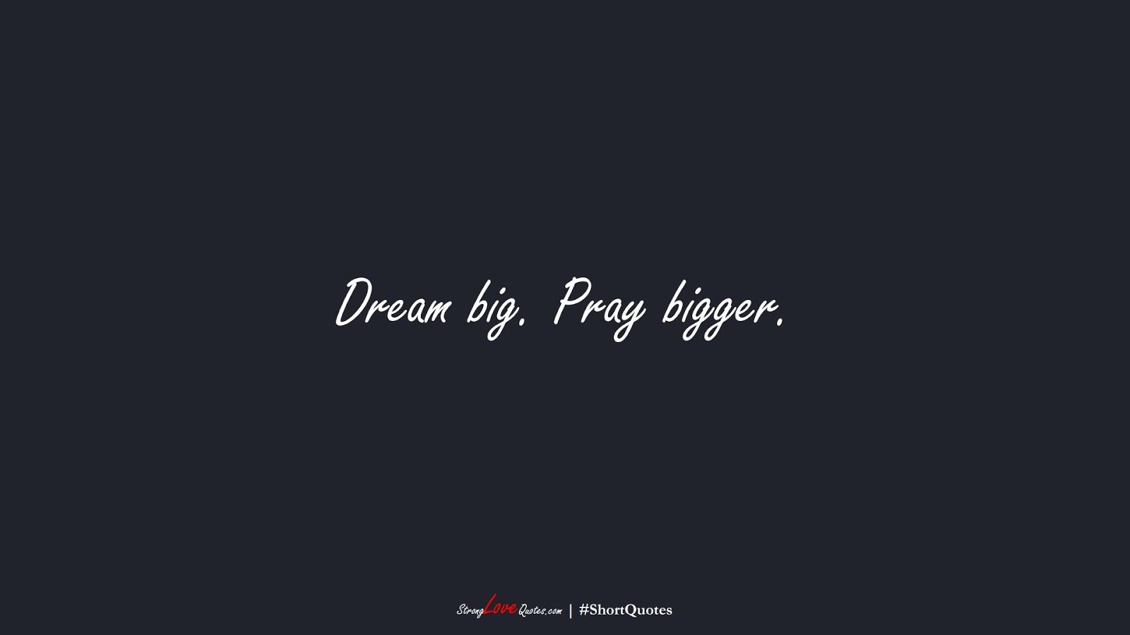 Dream big. Pray bigger.FALSE
