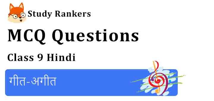 MCQ Questions for Class 9 Hindi Chapter 11 गीत-अगीत स्पर्श