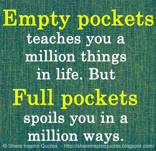 Empty Pockets Teaches You A Million Things In Life But Full Pockets Spoils You In A Million Ways