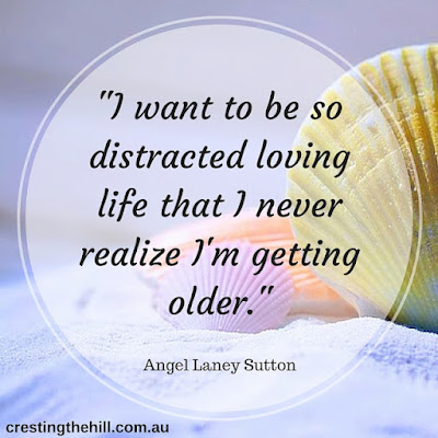 I want to be so distracted living life that I don't realize I'm getting older