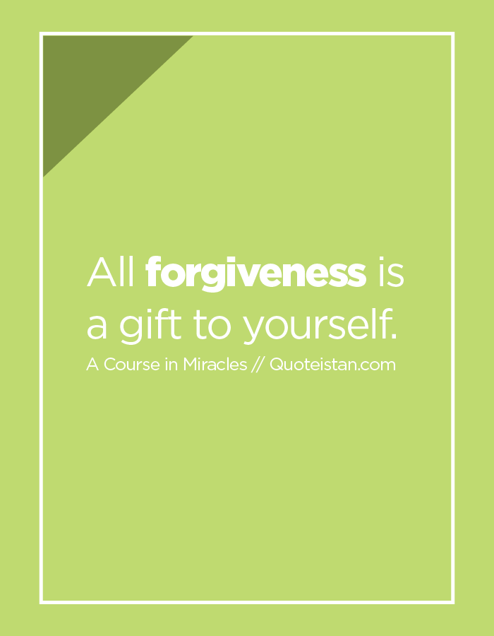 All forgiveness is a gift to yourself.