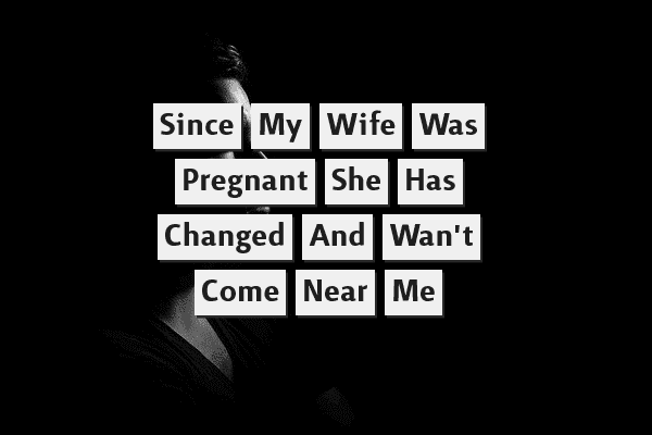 Since My Wife Was Pregnant She Has Changed And Won't Come Near Me