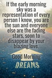 Good Morning Love Quotes: If the early morning sky was a representation of very person I know, you are the sun and everyone else are the fading stars, soon to disappear by your blazing love.