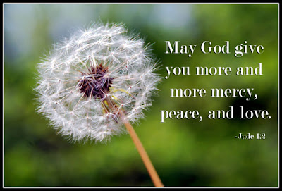 Jude 1:2 May God give you more and more mercy, peace, and love.