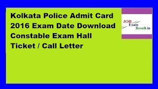 Kolkata Police Admit Card 2016 Exam Date Download Constable Exam Hall Ticket / Call Letter