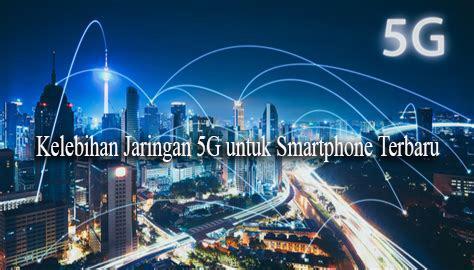 Kelebihan Jaringan 5G untuk Smartphone Terbaru
