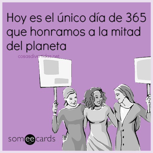 Hoy es el único día de 365 que honramos a la mitad del planeta