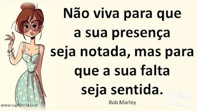 Não viva para que a sua presença  seja notada, mas para que a sua  falta seja sentida. Bob Marley