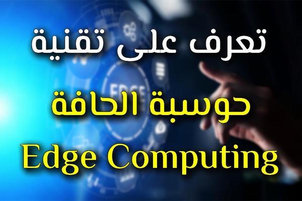 ما هي تقنية حوسبة الحافة Edge Computing ؟