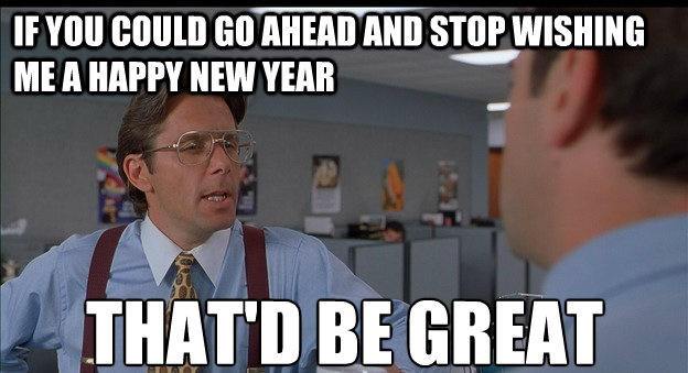 If you could go ahead and stop wishing me a Happy New Year, That'd be great