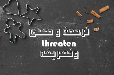 ترجمة و معنى threaten وتصريفه
