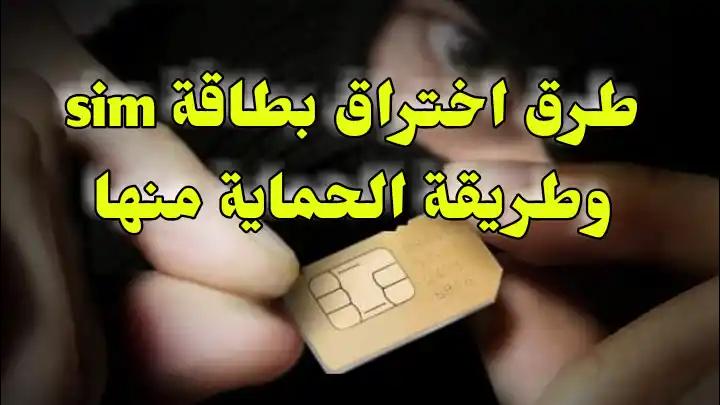 تعرف على أشهر طريقتين لاختراق بطاقة الهاتف sim مع طريقة حماية نفسك منه