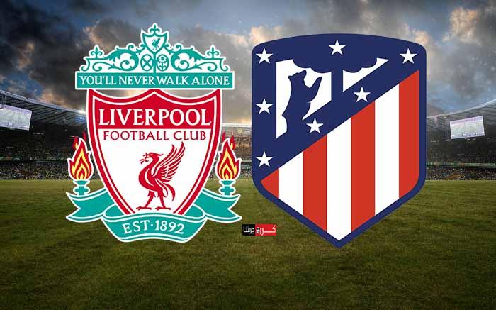 مشاهدة مباراة ليفربول وأتلتيكو مدريد اليوم بث مباشر