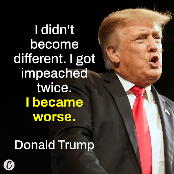 I didn't become different. I got impeached twice. I became worse. — Donald Trump