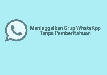Cara Meninggalkan Grup WhatsApp Tanpa Pemberitahuan