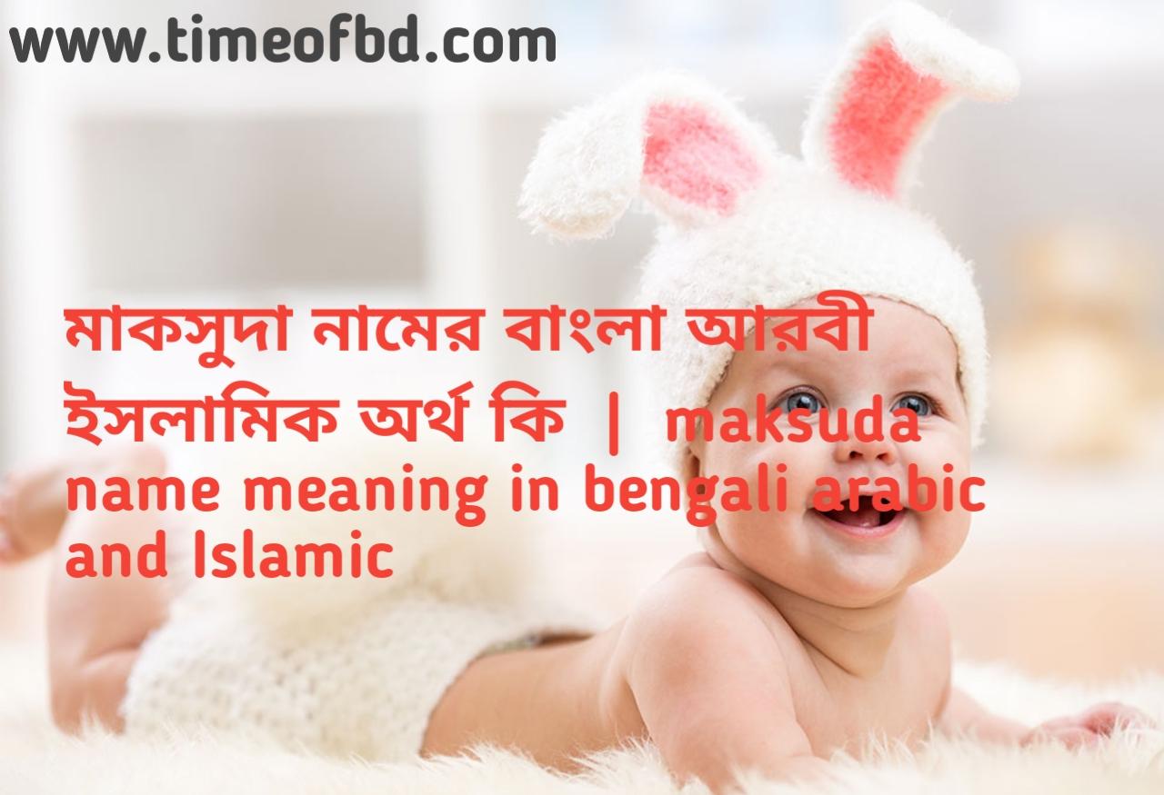 মাকসুদা নামের অর্থ কী, মাকসুদা নামের বাংলা অর্থ কি, মাকসুদা নামের ইসলামিক অর্থ কি, maksuda name meaning in bengali