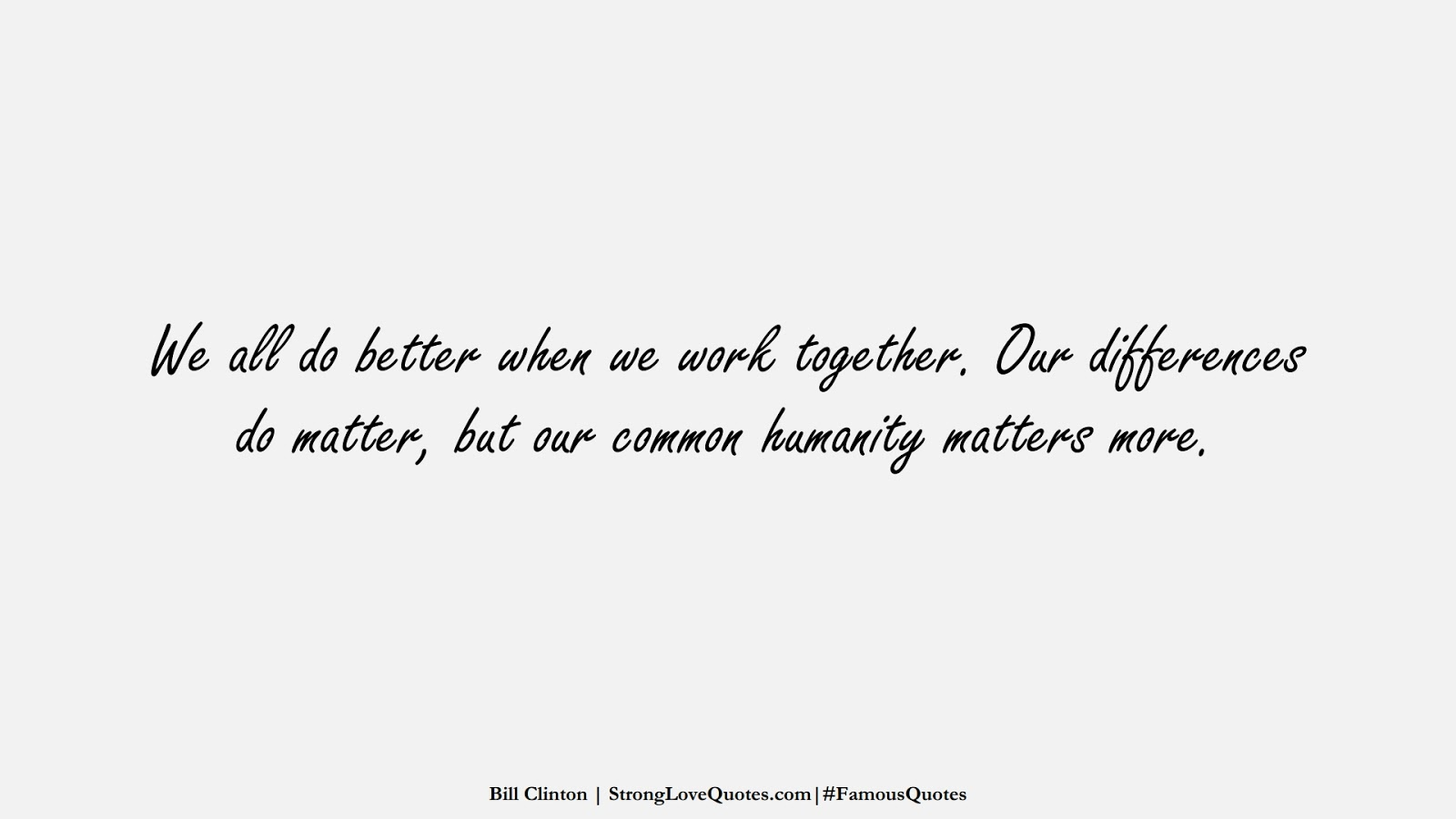 We all do better when we work together. Our differences do matter, but our common humanity matters more. (Bill Clinton);  #FamousQuotes
