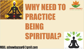 WHY NEED TO PRACTICE BEING SPIRITUAL?
