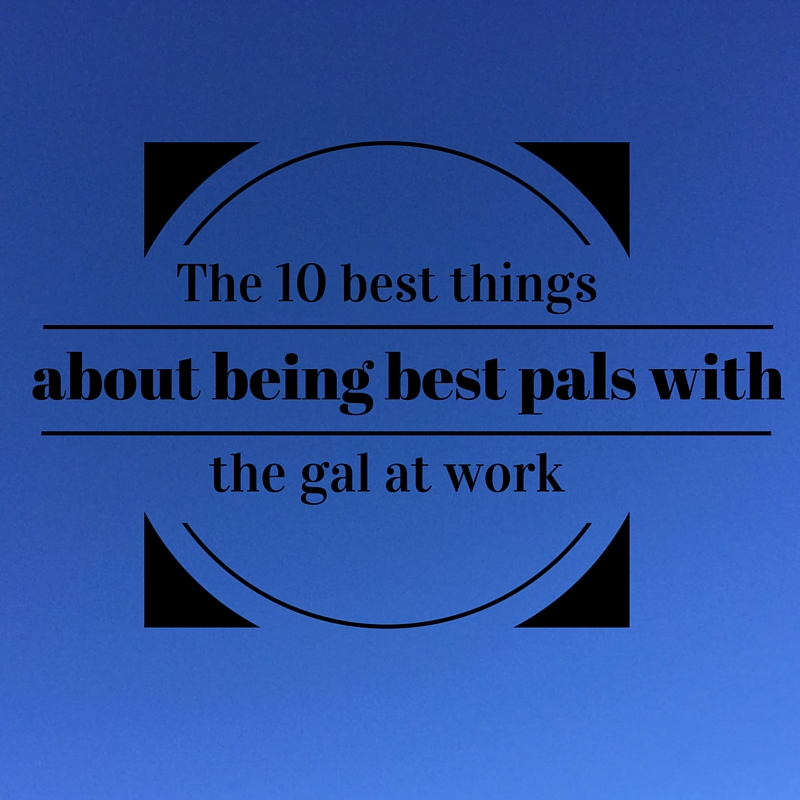 The 10 best things about being best pals with the gal at work