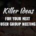 Killer Ideas for your Next User Group Meeting