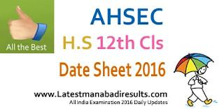 Assam HS 12th Class Date Sheet 2016, AHSE Class 12 Routine Date Sheet 2016 www.ahsec.nic.in Higher Secondary Date Sheet 2016