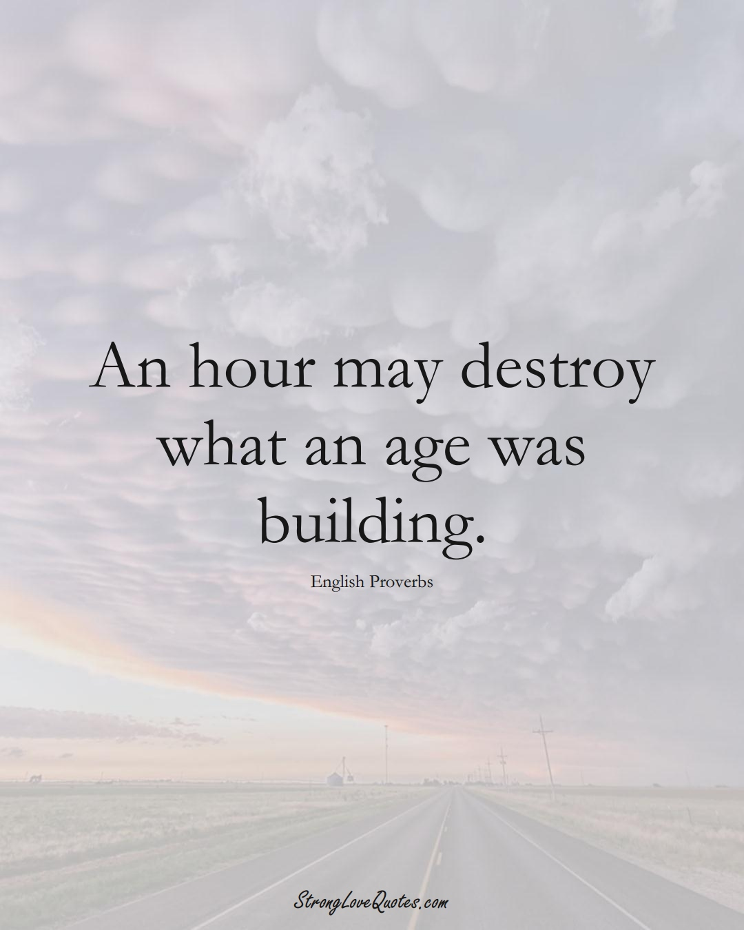 An hour may destroy what an age was building. (English Sayings);  #EuropeanSayings