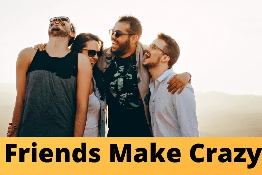 friends make crazy