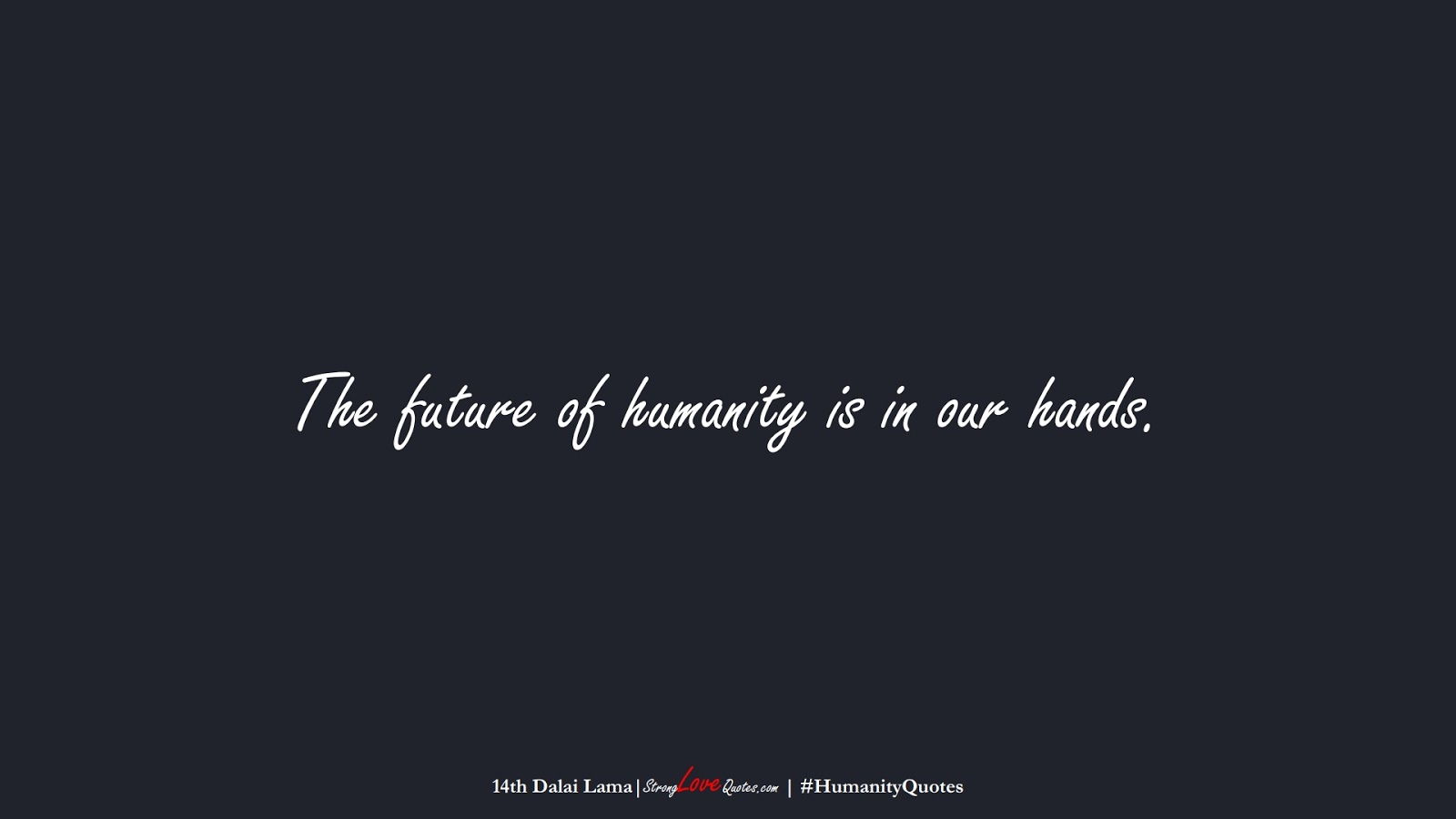 The future of humanity is in our hands. (14th Dalai Lama);  #HumanityQuotes