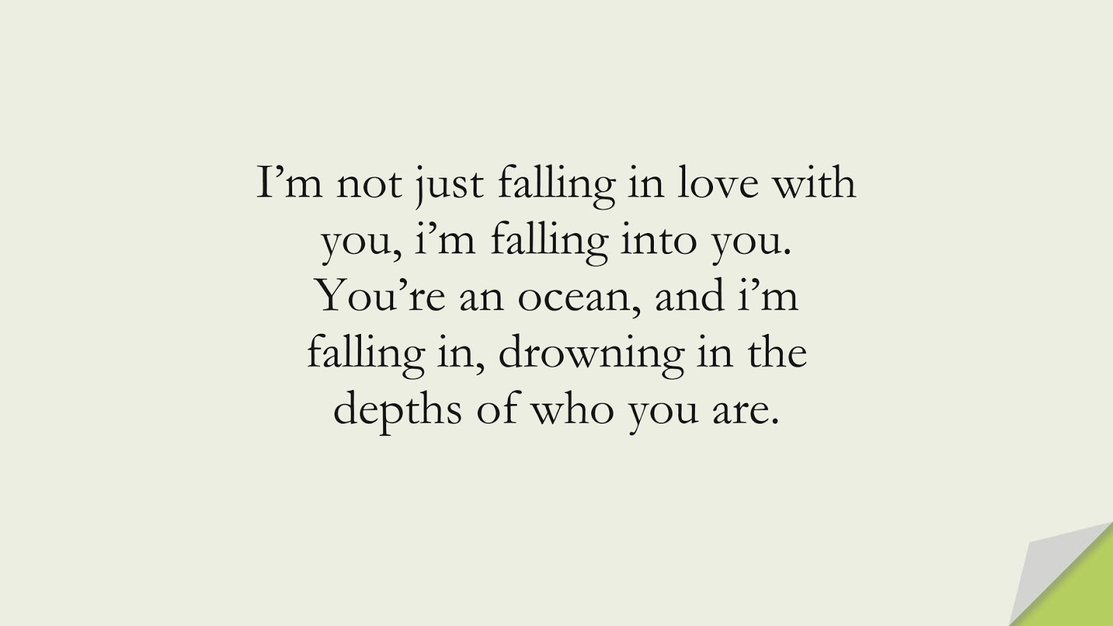 I'm not just falling in love with you, i'm falling into you. You're an ocean, and i'm falling in, drowning in the depths of who you are.FALSE