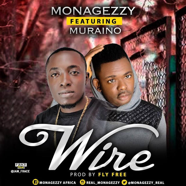 MUSIC: Monagezzy ft Muraino aboki - Wire