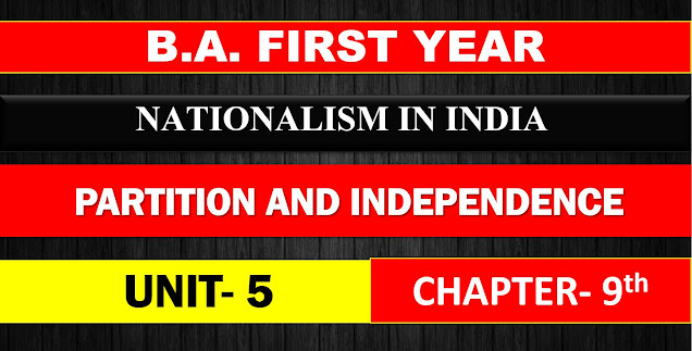 B.A. FIRST YEAR NATIONALISM IN INDIA UNIT 5 CHAPTER - 9 PARTITION AND INDEPENDENCE NOTES
