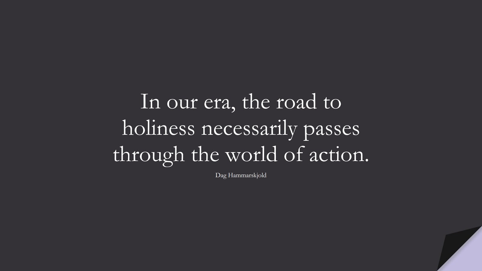 In our era, the road to holiness necessarily passes through the world of action. (Dag Hammarskjold);  #SpiritQuotes