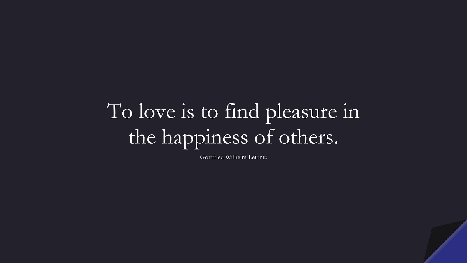 To love is to find pleasure in the happiness of others. (Gottfried Wilhelm Leibniz);  #LoveQuotes