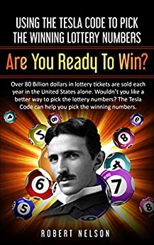 Using The Tesla Code To Pick The Winning Lottery Numbers: Are You Ready To Win? By Robert Nelson
