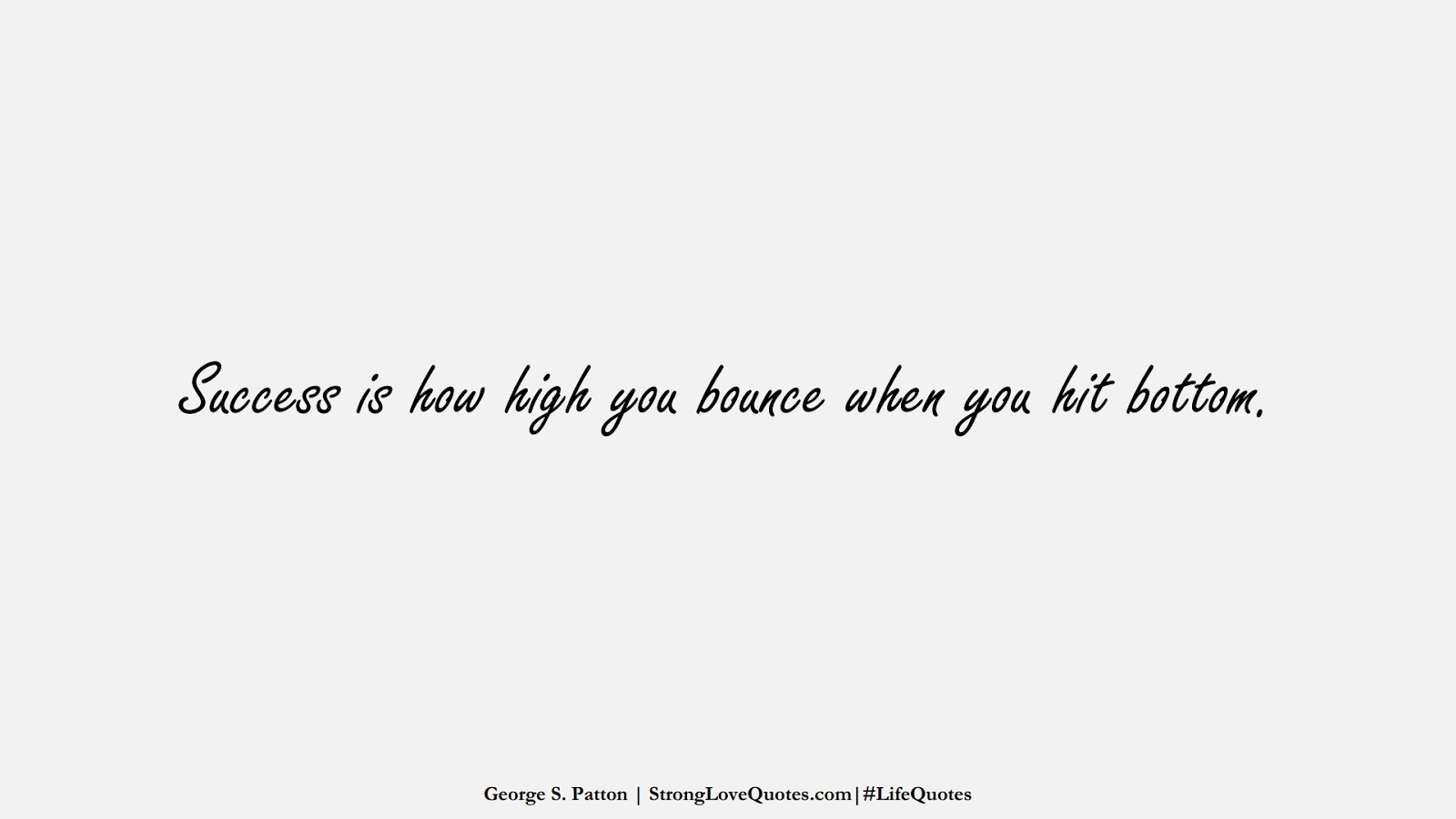 Success is how high you bounce when you hit bottom. (George S. Patton);  #LifeQuotes