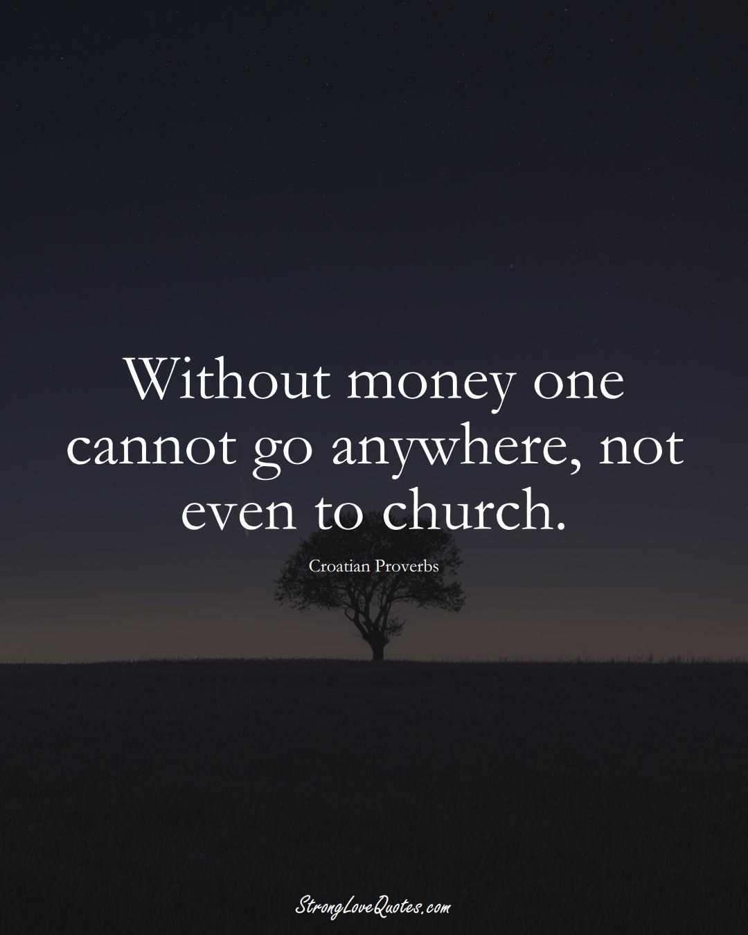 Without money one cannot go anywhere, not even to church. (Croatian Sayings);  #EuropeanSayings