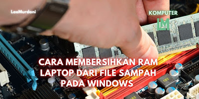 CARA MEMBERSIHKAN RAM LAPTOP DARI FILE SAMPAH PADA WINDOWS 7 / 8 dan Win 10