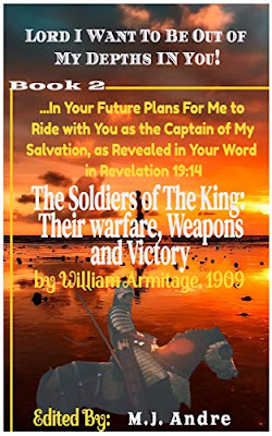 The Soldiers of The King: Their Warfare, Weapons and Victory (Lord I Want to Be Out of My Depths in You! Book 2) by William Armitage (Author) and M.J Andre (Editor)