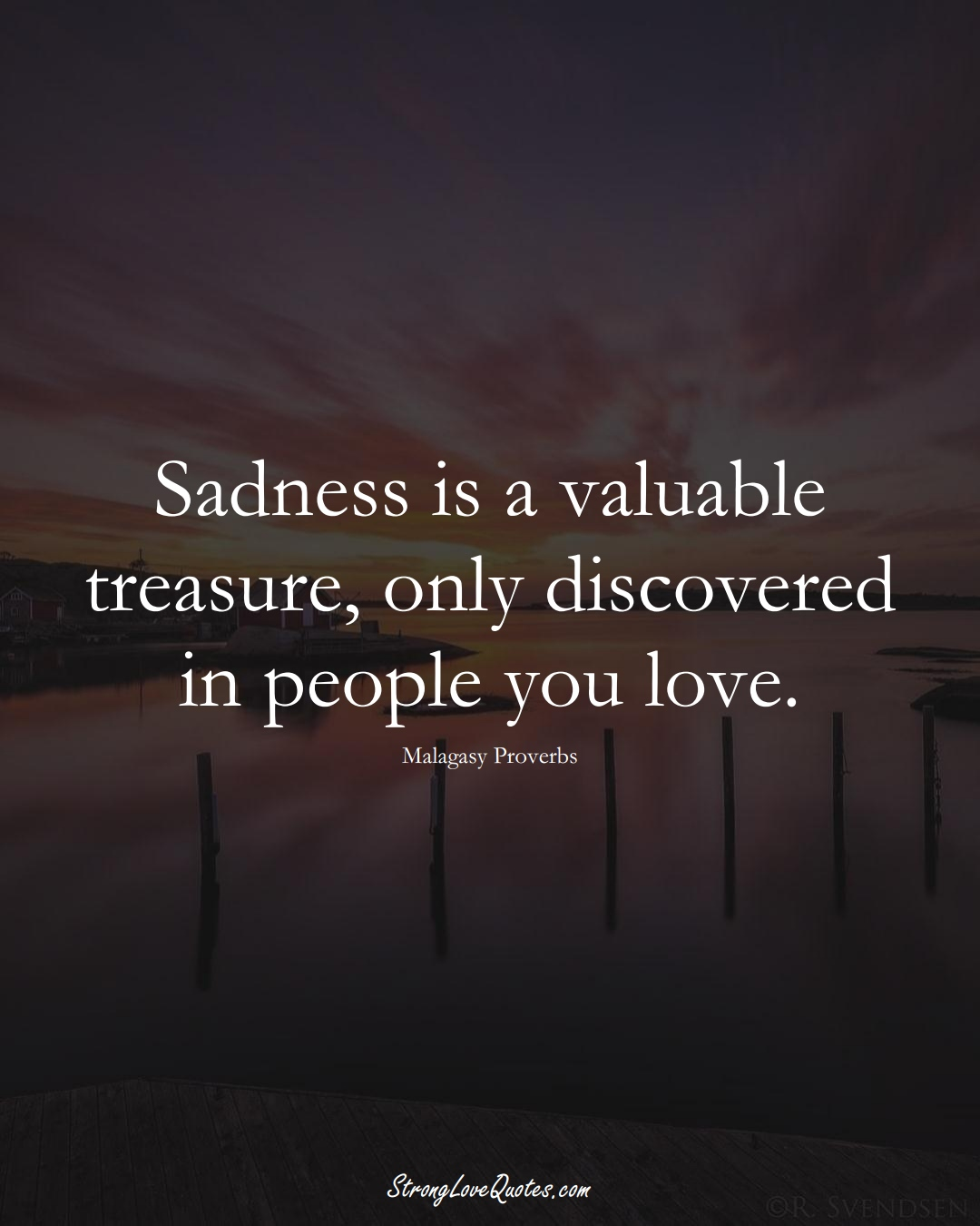 Sadness is a valuable treasure, only discovered in people you love. (Malagasy Sayings);  #AfricanSayings